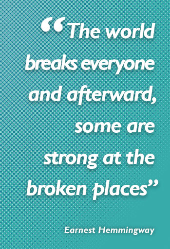 """The world breaks everyone and afterward, some are strong at the broken places"" Earnest Hemmingway"