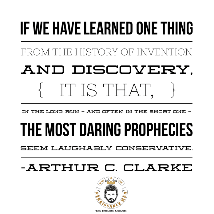 If we have learned one thing from the history of invention and discovery, it is that, in the long run — and often in the short one — the most daring prophecies seem laughably conservative. Arthur C Clarke Jim Woods Way of the Renaissance Man