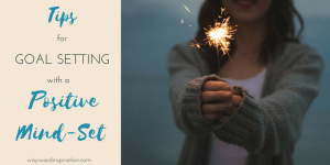 Tips for Goal Setting with a Positive Mind-Set - Wayward Inspiration