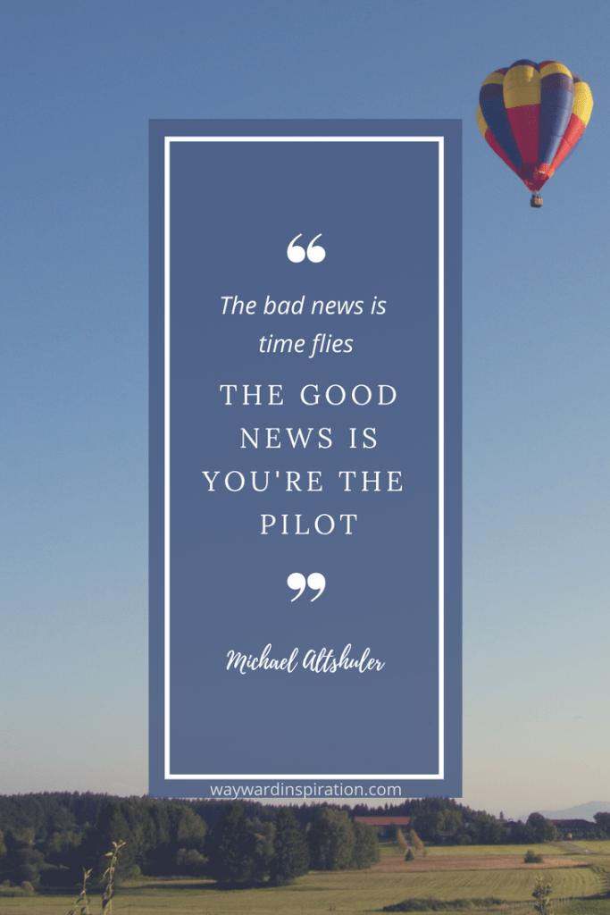 """""""The bad news is time flies. The good news is you're the pilot."""" - Michael Altshuler"""