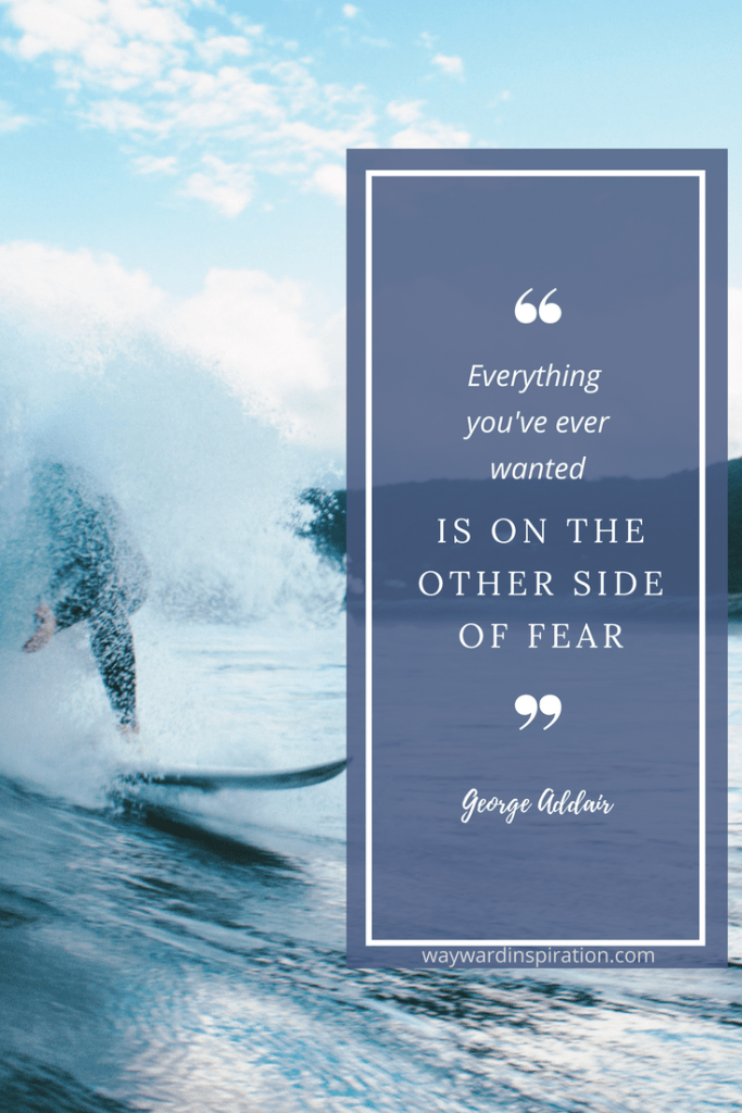 """Everything you've ever wanted is on the other side of fear."" - George Addair"