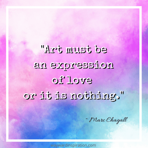 """Art must be an expression of love or it is nothing."" - Marc Chagall"
