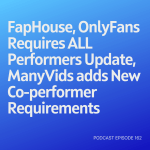 Podcast 162: FapHouse, OnlyFans Requires ALL Performers Update, ManyVids adds New Co-performer Requirements
