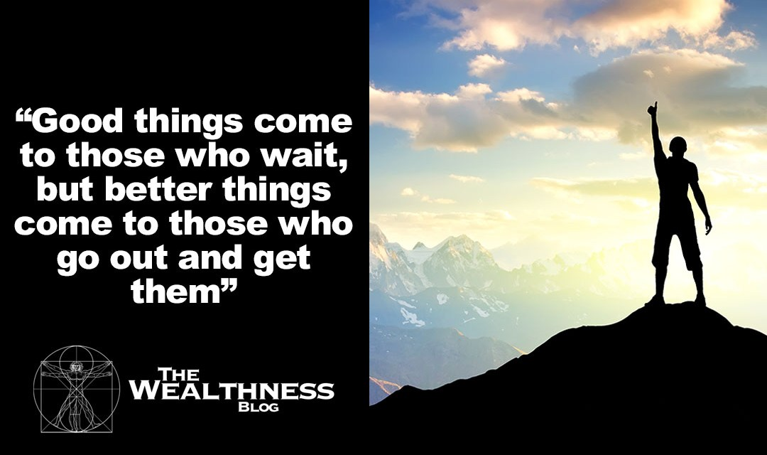 Good things come to those who wait, but better things come to those who go out and get them