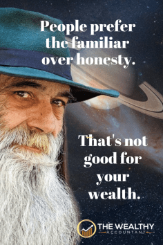 People prefer the familiar over honesty. That's not good for your wealth. If you want money you have to stop following the herd.