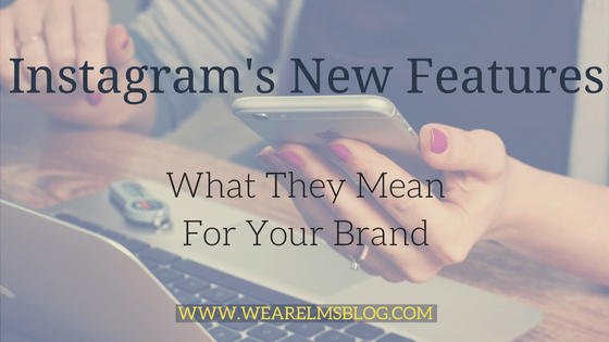 Instagram's New Features & What They Mean For Your Brand
