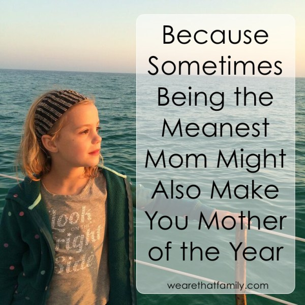 because sometimed being the meanest mom might also make you mother of the year