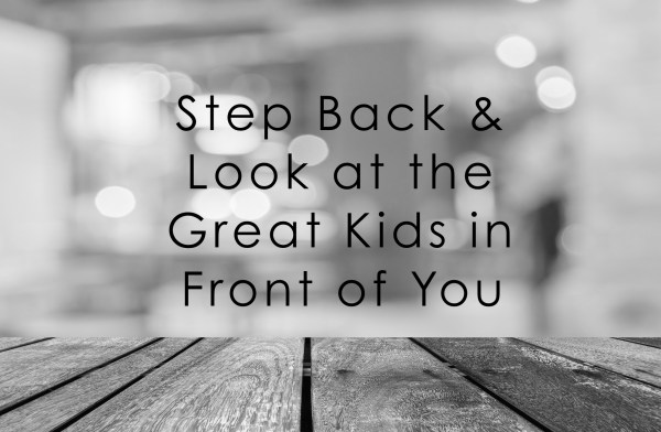 step back and look at the great kids in front of you
