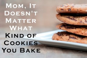 Mom, It Doesn't Matter What Kind of Cookies You Bake