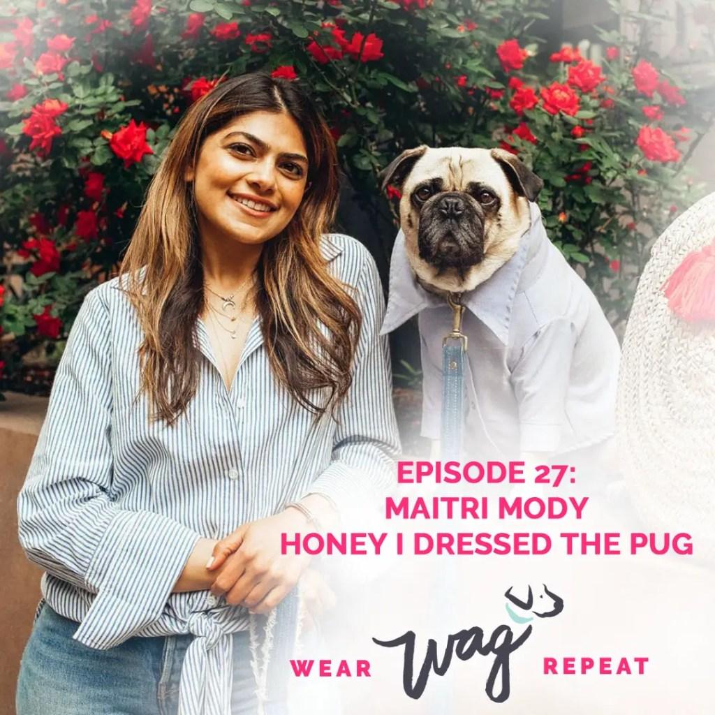 Wear Wag Repeat Podcast Episode 27: Maitri Mody Honey I Dressed the Pug and Ari & M