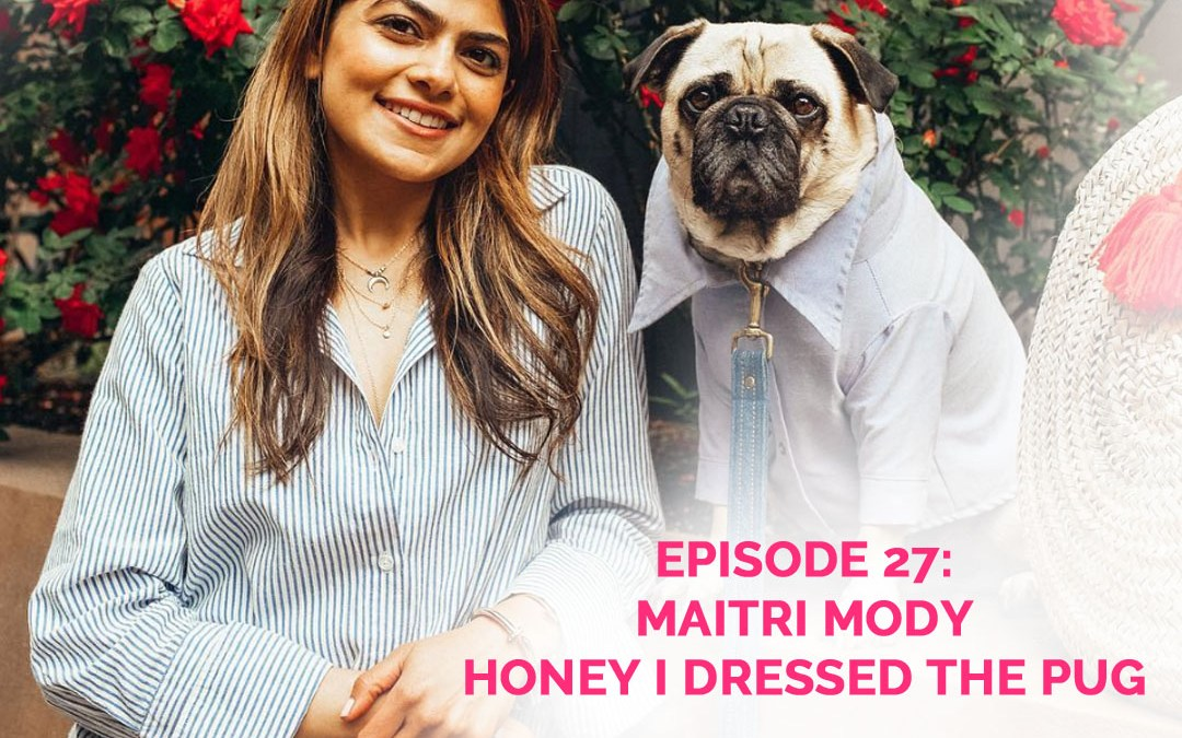 Podcast Episode 27: Maitri Mody of Honey I Dressed the Pug