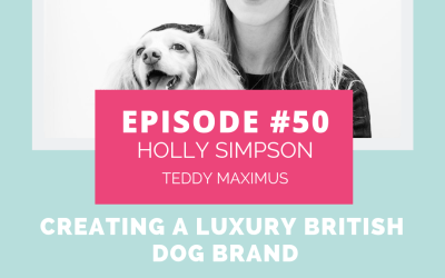 Podcast Episode 50: Creating a Luxury British Dog Brand with Holly Simpson of Teddy Maximus