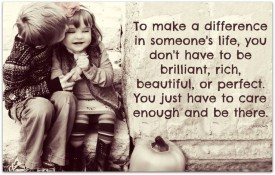 To make difference in someone's life You just have to care enough and be there