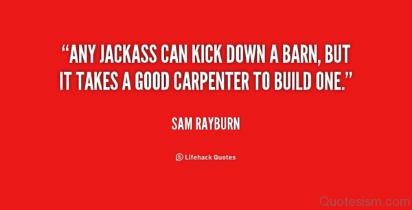 Any jackass can kick a barn down, but it takes a carpenter to build it- Sam Rayburn