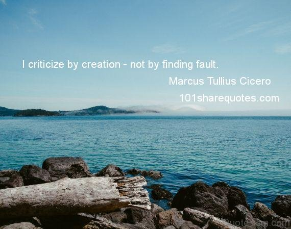 I criticize by creation, not by finding fault.– Marcus Tullius Cicero