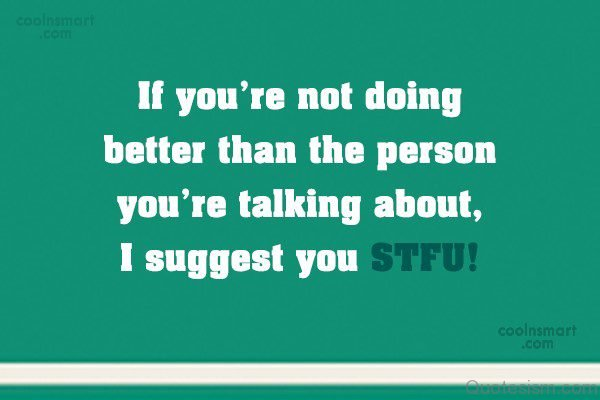 If you're not doing better than the person you're talking about, I suggest you STFU!