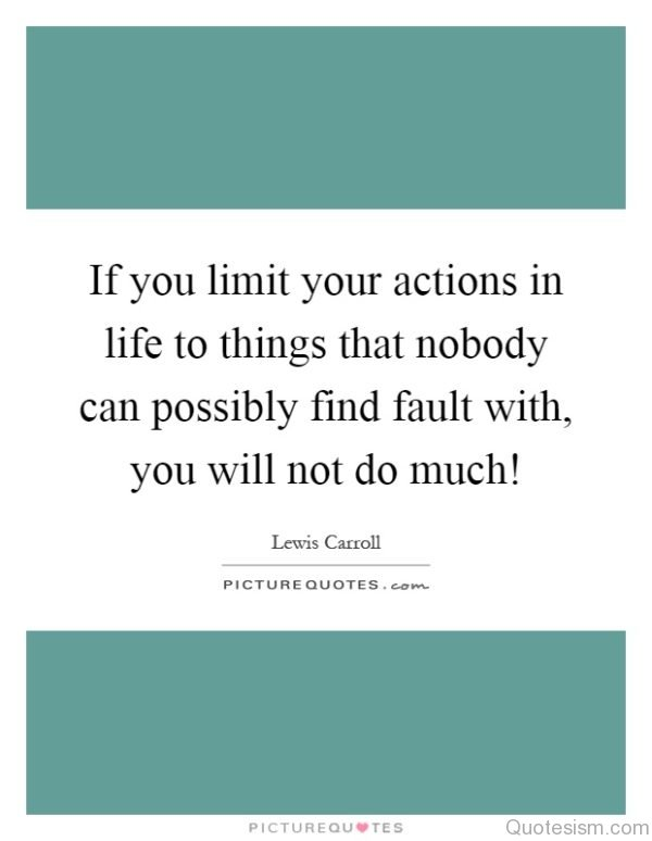 If you limit your actions in life to things that nobody can possibly find fault with, you will not do much!– Lewis Carroll