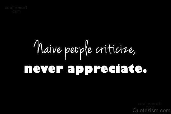 Naive people criticize, never appreciate.