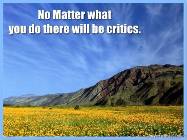 No Matter what you do there will be critics.