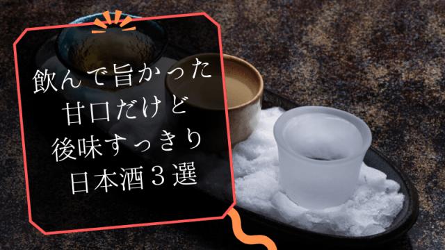 【おすすめ日本酒】飲んで旨かった甘口だけど後味すっきりの日本酒3選