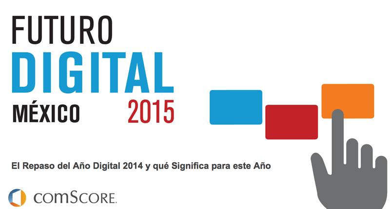 El reporte Futuro Digital México 2015 de comScore ya se puede descargar - El-Futuro-Digital-Mexico-2015-Comscore