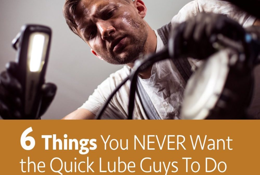 6 Things you never want the Quick Lube Guys to do
