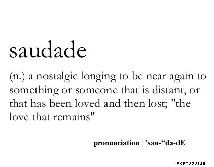Saudade (n.) a nostalgic longing to be near agin to something or someone that is distant, or that has been