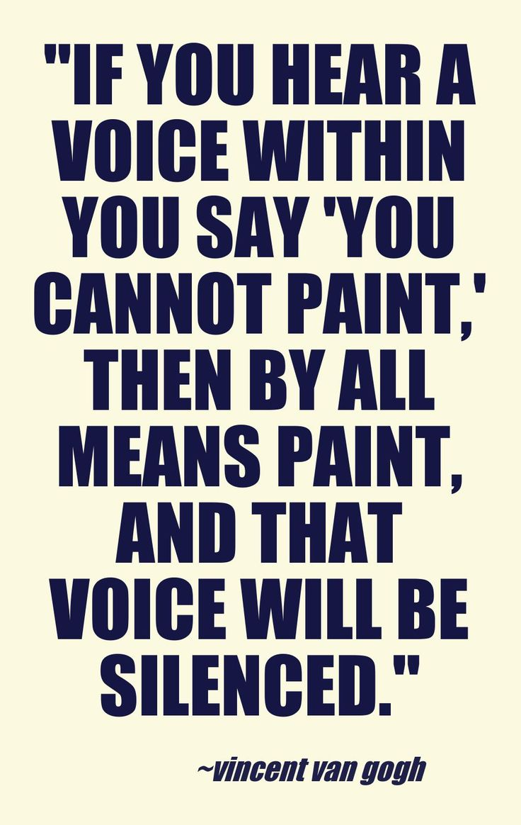 If you hear a voice within that says you can't paint, then by all means paint and that voice will be silen