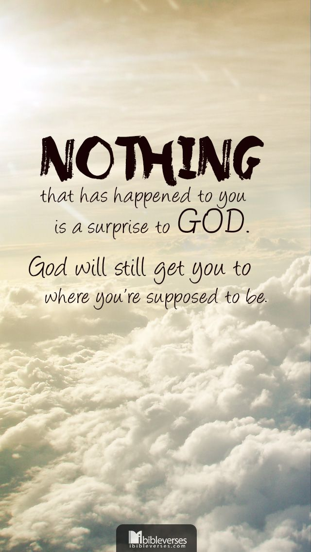 Nothing that has happened to you is a surprise to God. God will still get you to where youre supp