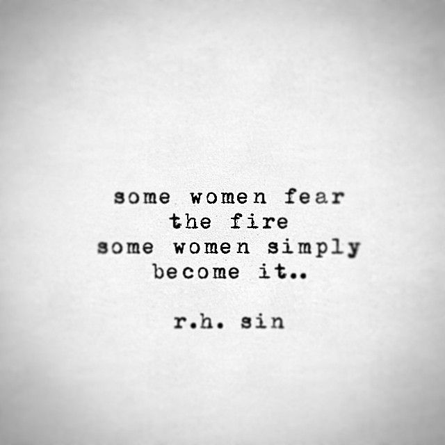Some women fear the fire some women simply become it…
