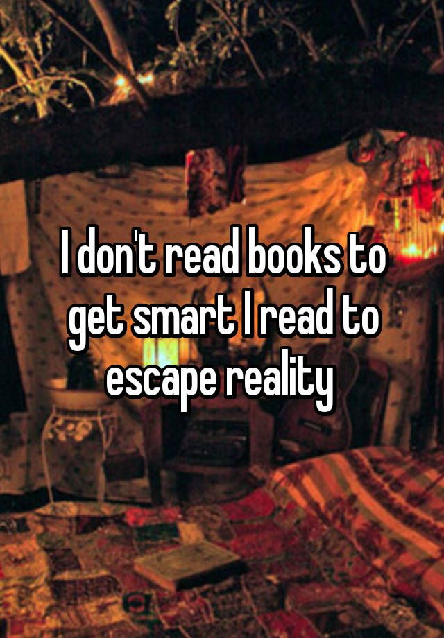 """I dont read books to get smart. I read to escape reality """