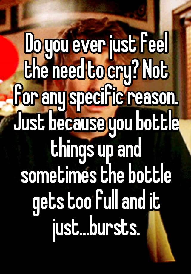 """Do you ever just feel the need to cry? Not for any specific reason. Just because you bottle things up and sometimes the bottle"