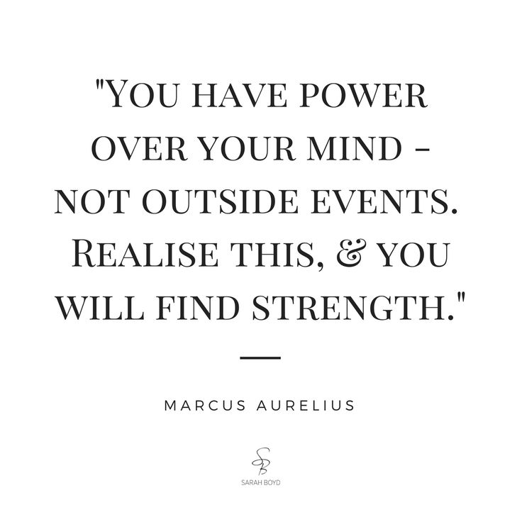 """You have power over your mind – not outside events. Realize this & you will find strength."" Marcus Aurelius"