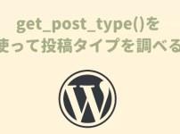 【WordPress】get_post_type()を使って投稿タイプを調べる
