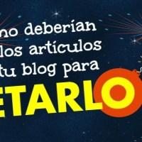 Cómo deberían ser los artículos de tu blog para petarlo