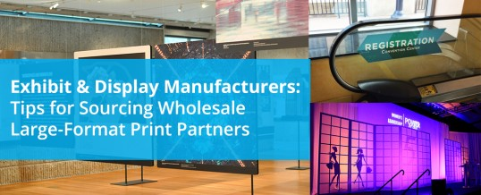 Exhibit & Display Manufacturers: Tips for Sourcing Wholesale Large-Format Print Partners