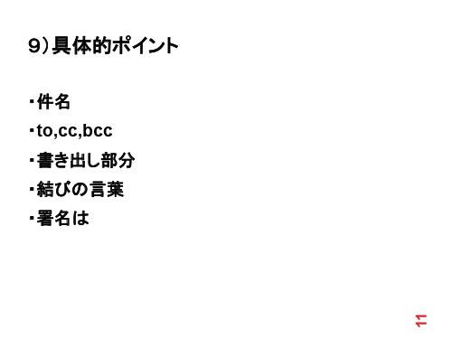 9)具体的ポイント ・件名 ・to,cc,bcc ・書き出し部分 ・結びの言葉 ・署名は