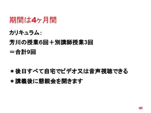 期間は4ヶ月間 カリキュラム: 芳川の授業6回+別講師授業3回 =合計9回 *後日すべて自宅でビデオ又は音声視聴できる *講義後に懇親会を開きます