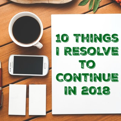 10 Things I Resolve to Continue Doing in 2018
