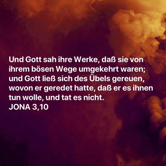 Und Gott sah ihre Werke, daß sie von ihrem bösen Wege umgekehrt waren; und Gott ließ sich des Übels gereuen, wovon er geredet hatte, daß er es ihnen tun wolle, und tat es nicht. - Jona 3 Vers 10