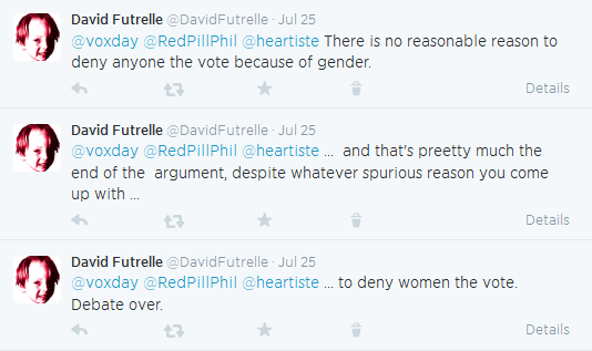David Futrelle @DavidFutrelle Jul 25  @voxday @RedPillPhil @heartiste There is no reasonable reason to deny anyone the vote because of gender. Details      Reply     Retweet     Favorite     Delete  David Futrelle @DavidFutrelle Jul 25  @voxday @RedPillPhil @heartiste ... and that's preetty much the end of the argument, despite whatever spurious reason you come up with ... Details      Reply     Retweet     Favorite     Delete  David Futrelle @DavidFutrelle Jul 25  @voxday @RedPillPhil @heartiste ... to deny women the vote. Debate over.