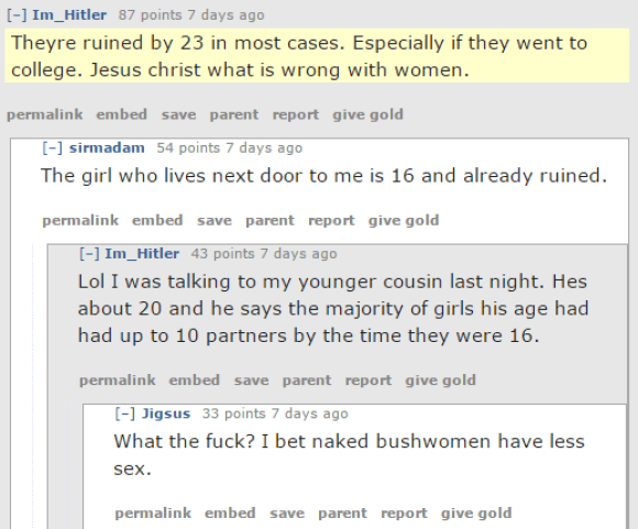 Im_Hitler 87 points 7 days ago  Theyre ruined by 23 in most cases. Especially if they went to college. Jesus christ what is wrong with women.  permalinkembedsaveparentreportgive gold [–]sirmadam 54 points 7 days ago  The girl who lives next door to me is 16 and already ruined.  permalinkembedsaveparentreportgive gold [–]Im_Hitler 43 points 7 days ago  Lol I was talking to my younger cousin last night. Hes about 20 and he says the majority of girls his age had had up to 10 partners by the time they were 16.  permalinkembedsaveparentreportgive gold [–]Jigsus 33 points 7 days ago  What the fuck? I bet naked bushwomen have less sex.  permalinkembedsaveparentreportgive gold [–]Im_Hitler 24 points 7 days ago  Its probably very specific to the geographical location but the lesson is that girls are only getting alot more sluttier alot younger. Wouldnt surprise me if by 18 they are completely desensitized to sex. Good luck to the poor bastard that LTRs a 'young innocent' girl from that generation.  permalinkembedsaveparentreportgive gold [–]sirmadam 24 points 7 days ago  Basically any girl at 16 who is half good looking is completely ruined. I'm holding out for some late-bloomers coming out of their shells. I'm really not down with putting any effort into getting a girl who's had more miles of dick in her than I've walked in the past year.  permalinkembedsaveparentreportgive gold [–]Billybob25112 20 points 7 days ago  Eyes half open, blank look on their faces. They all have the stare by the time they're 16.  permalinkembedsaveparentreportgive gold [–]the10thrider 28 points 7 days ago  Ahh, yes, the Thousand-Cock Stare.