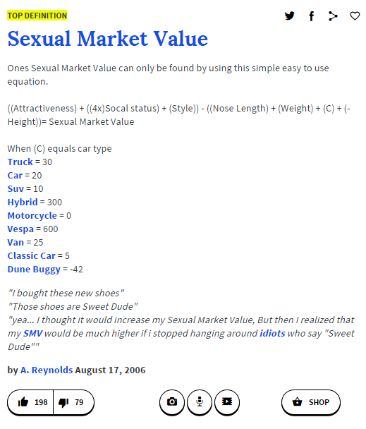 TOP DEFINITION     Sexual Market Value Ones Sexual Market Value can only be found by using this simple easy to use equation.   ((Attractiveness) + ((4x)Socal status) + (Style)) - ((Nose Length) + (Weight) + (C) + (-Height))= Sexual Market Value   When (C) equals car type  Truck = 30  Car = 20  Suv = 10  Hybrid = 300  Motorcycle = 0  Vespa = 600  Van = 25  Classic Car = 5  Dune Buggy = -42