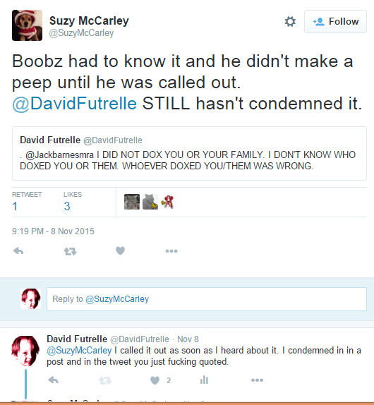Suzy McCarley ‏@SuzyMcCarley Suzy McCarley Retweeted David Futrelle Boobz had to know it and he didn't make a peep until he was called out. @DavidFutrelle STILL hasn't condemned it. Suzy McCarley added, David Futrelle @DavidFutrelle . @Jackbarnesmra I DID NOT DOX YOU OR YOUR FAMILY. I DON'T KNOW WHO DOXED YOU OR THEM. WHOEVER DOXED YOU/THEM WAS WRONG. RETWEET 1 LIKES 3 Bob LorinczMike KlengenburgMel Liflora 9:19 PM - 8 Nov 2015 Reply Retweet Like More Tweet text Reply to @SuzyMcCarley Who's in these photos? David Futrelle ‏@DavidFutrelle Nov 8 @SuzyMcCarley I called it out as soon as I heard about it. I condemned in in a post and in the tweet you just fucking quoted.