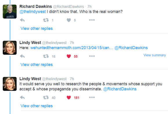 Richard Dawkins ‏@RichardDawkins 7h7 hours ago @thelindywest I didn't know that. Who is the real woman? 1 retweet 5 likes Reply Retweet 1 Like 5 More View other replies Lindy West ‏@thelindywest 7h7 hours ago Here: https://wehuntedthemammoth.com/2013/04/15/canadian-feminist-activist-receives-death-threats-and-other-abuse-after-being-targeted-by-mens-rights-activists/ … @RichardDawkins View summary 16 retweets 55 likes Reply Retweet 16 Liked 55 More View other replies Lindy West ‏@thelindywest 7h7 hours ago It would serve you well to research the people & movements whose support you accept & whose propaganda you disseminate. @RichardDawkins