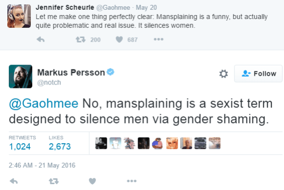 Jennifer Scheurle ‏@Gaohmee May 20 Let me make one thing perfectly clear: Mansplaining is a funny, but actually quite problematic and real issue. It silences women. 200 retweets 687 likes Reply Retweet 200 Like 687 More User Actions Follow Markus PerssonVerified account ‏@notch @Gaohmee No, mansplaining is a sexist term designed to silence men via gender shaming. RETWEETS 1,024