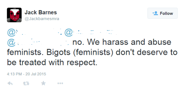Jack Barnes ‏@Jackbarnesmra no. We harass and abuse feminists. Bigots (feminists) don't deserve to be treated with respect.