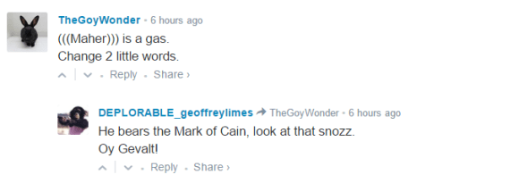 TheGoyWonder • 6 hours ago (((Maher))) is a gas. Change 2 little words. • Reply•Share › Avatar DEPLORABLE_geoffreylimes TheGoyWonder • 6 hours ago He bears the Mark of Cain, look at that snozz. Oy Gevalt!