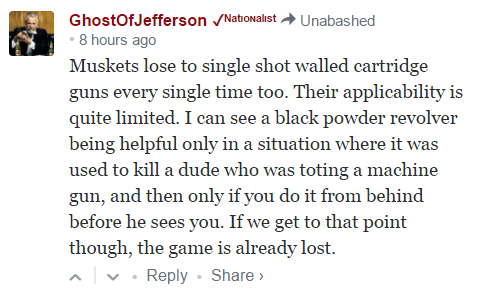 GhostOfJefferson ✓ᴺᵃᵗᶦᵒᶰᵃˡᶦˢᵗ Unabashed • 8 hours ago Muskets lose to single shot walled cartridge guns every single time too. Their applicability is quite limited. I can see a black powder revolver being helpful only in a situation where it was used to kill a dude who was toting a machine gun, and then only if you do it from behind before he sees you. If we get to that point though, the game is already lost.