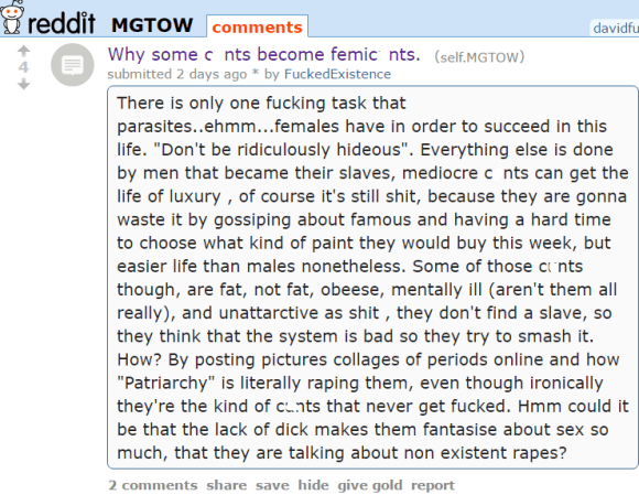 "Why some cunts become femicunts. (self.MGTOW) submitted 2 days ago * by FuckedExistence There is only one fucking task that parasites..ehmm...females have in order to succeed in this life. ""Don't be ridiculously hideous"". Everything else is done by men that became their slaves, mediocre cunts can get the life of luxury , of course it's still shit, because they are gonna waste it by gossiping about famous and having a hard time to choose what kind of paint they would buy this week, but easier life than males nonetheless. Some of those cunts though, are fat, not fat, obeese, mentally ill (aren't them all really), and unattarctive as shit , they don't find a slave, so they think that the system is bad so they try to smash it. How? By posting pictures collages of periods online and how ""Patriarchy"" is literally raping them, even though ironically they're the kind of cunts that never get fucked. Hmm could it be that the lack of dick makes them fantasise about sex so much, that they are talking about non existent rapes?"
